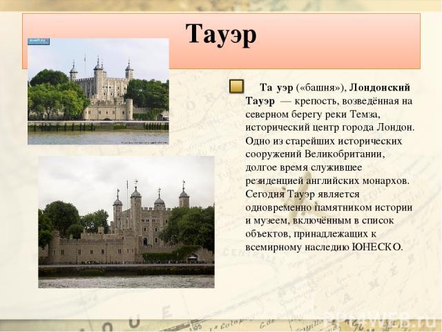 Тауэр Та уэр («башня»), Лондонский Тауэр — крепость, возведённая на северном берегу реки Темза, исторический центр города Лондон. Одно из старейших исторических сооружений Великобритании, долгое время служившее резиденцией английских монархов. Сего…