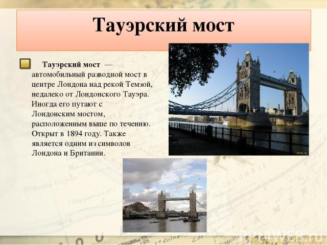 Тауэрский мост Тауэрский мост — автомобильный разводной мост в центре Лондона над рекой Темзой, недалеко от Лондонского Тауэра. Иногда его путают с Лондонским мостом, расположенным выше по течению. Открыт в 1894году. Также является одним из символ…