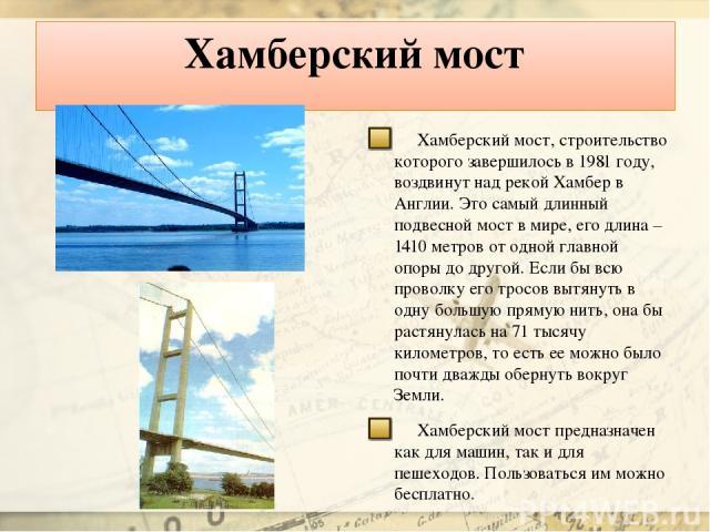 Хамберский мост Хамберский мост, строительство которого завершилось в 1981 году, воздвинут над рекой Хамбер в Англии. Это самый длинный подвесной мост в мире, его длина – 1410 метров от одной главной опоры до другой. Если бы всю проволку его тросов …