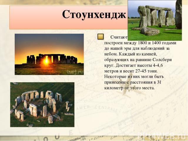 Стоунхендж Считают, что Стоунхендж был построен между 1800 и 1400 годами до нашей эры для наблюдений за небом. Каждый из камней, образующих на равнине Солсбери круг. Достигает высоты 4-4,6 метров и весит 27-45 тонн. Некоторые из них могли быть прине…