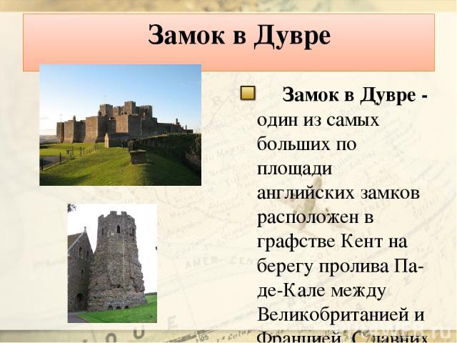 Замок в Дувре Замок в Дувре - один из самых больших по площади английских замков расположен в графстве Кент на берегу пролива Па-де-Кале между Великобританией и Францией. С давних времен он считается