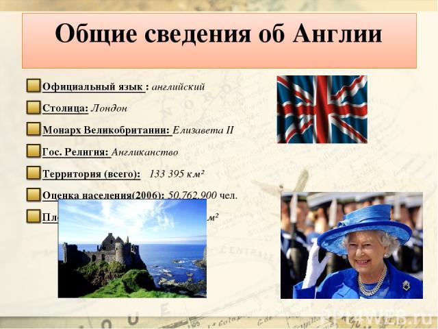 Общие сведения об Англии Официальный язык : английский Столица: Лондон Монарх Великобритании: Елизавета II Гос. Религия: Англиканство Территория (всего): 133 395 км² Оценка населения(2006): 50,762,900 чел. Плотность населения: 395 чел./км²