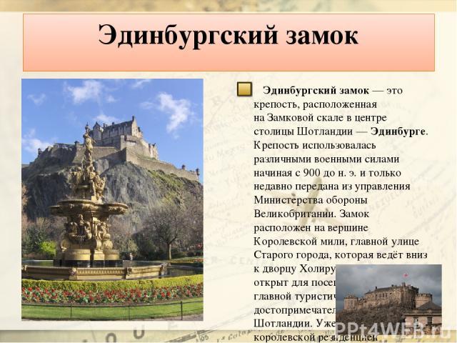 Эдинбургский замок Эдинбургский замок— это крепость, расположенная наЗамковой скале вцентре столицы Шотландии— Эдинбурге. Крепость использовалась различными военными силами начиная с900 до н.э. итолько недавно передана изуправления Министерс…