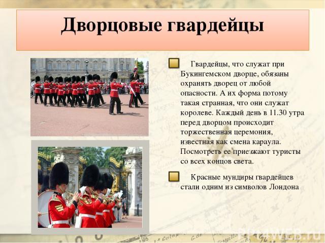 Дворцовые гвардейцы Гвардейцы, что служат при Букингемском дворце, обязаны охранять дворец от любой опасности. А их форма потому такая странная, что они служат королеве. Каждый день в 11.30 утра перед дворцом происходит торжественная церемония, изве…