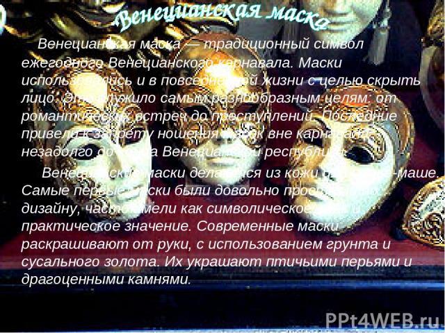 Венецианская маска — традиционный символ ежегодного Венецианского карнавала. Маски использовались и в повседневной жизни с целью скрыть лицо. Это служило самым разнообразным целям: от романтических встреч до преступлений. Последние привели к запрету…