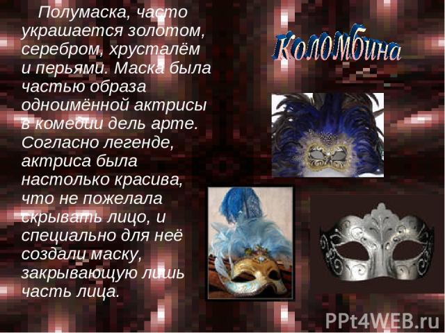 Полумаска, часто украшается золотом, серебром, хрусталём и перьями. Маска была частью образа одноимённой актрисы в комедии дель арте. Согласно легенде, актриса была настолько красива, что не пожелала скрывать лицо, и специально для неё создали маску…