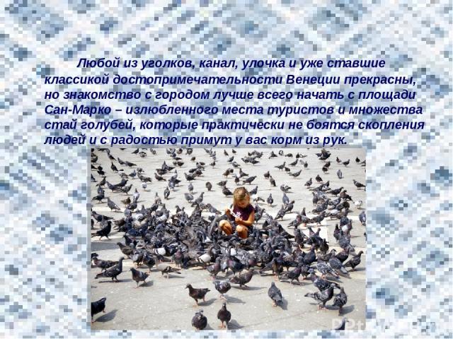 Любой из уголков, канал, улочка и уже ставшие классикой достопримечательности Венеции прекрасны, но знакомство с городом лучше всего начать с площади Сан-Марко – излюбленного места туристов и множества стай голубей, которые практически не боятся ско…