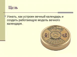 Цель Узнать, как устроен вечный календарь и создать работающую модель вечного ка