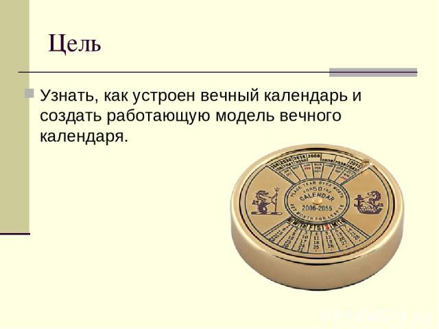 Цель Узнать, как устроен вечный календарь и создать работающую модель вечного календаря.