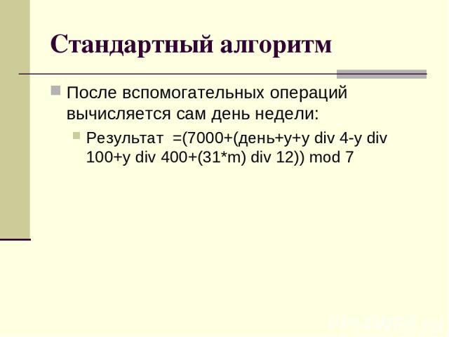 Стандартный алгоритм После вспомогательных операций вычисляется сам день недели: Результат =(7000+(день+y+y div 4-y div 100+y div 400+(31*m) div 12)) mod 7