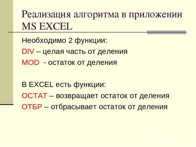 Реализация алгоритма в приложении MS EXCEL Необходимо 2 функции: DIV – целая часть от деления MOD - остаток от деления В EXCEL есть функции: ОСТАТ – возвращает остаток от деления ОТБР – отбрасывает остаток от деления