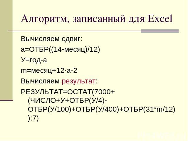 Алгоритм, записанный для Excel Вычисляем сдвиг: a=ОТБР((14-месяц)/12) У=год-a m=месяц+12·a-2 Вычисляем результат: РЕЗУЛЬТАТ=ОСТАТ(7000+(ЧИСЛО+У+ОТБР(У/4)-ОТБР(У/100)+ОТБР(У/400)+ОТБР(31*m/12));7)
