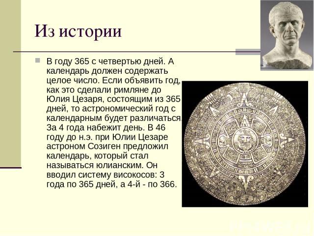 Из истории В году 365 с четвертью дней. А календарь должен содержать целое число. Если объявить год, как это сделали римляне до Юлия Цезаря, состоящим из 365 дней, то астрономический год с календарным будет различаться. За 4 года набежит день. В 46 …