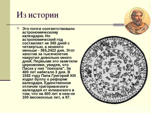 Из истории Это почти соответствовало астрономическому календарю. Но астрономический год составляет не 365 дней с четвертью, а немного меньше - 365,2422 дня. Этот хвостик за тысячелетия накрутил довольно много дней. Первыми это заметили церковники, у…