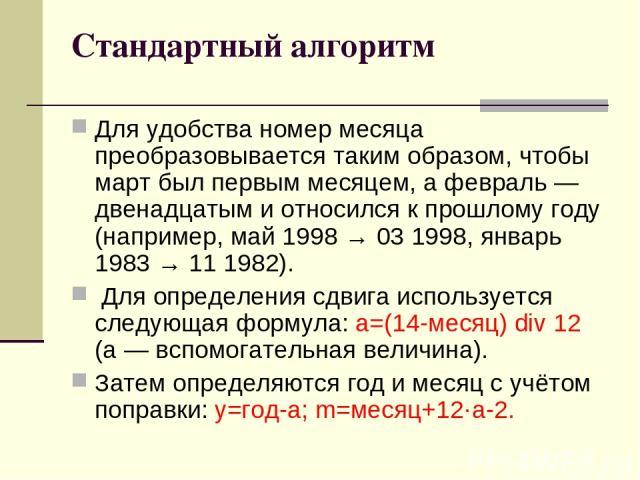 Стандартный алгоритм Для удобства номер месяца преобразовывается таким образом, чтобы март был первым месяцем, а февраль— двенадцатым и относился к прошлому году (например, май 1998 → 03 1998, январь 1983 → 11 1982). Для определения сдвига использу…