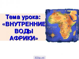 Тема урока: «ВНУТРЕННИЕ ВОДЫ АФРИКИ» 900igr.net