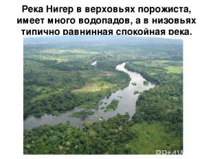 Река Нигер в верховьях порожиста, имеет много водопадов, а в низовьях типично ра