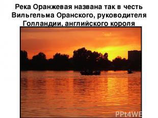 Река Оранжевая названа так в честь Вильгельма Оранского, руководителя Голландии,