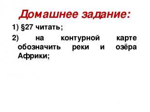 Домашнее задание: 1) §27 читать; 2) на контурной карте обозначить реки и озёра А