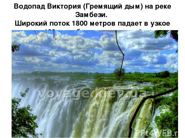 Водопад Виктория (Гремящий дым) на реке Замбези. Широкий поток 1800 метров падает в узкое ущелье 120 м и образует страшный грохот.