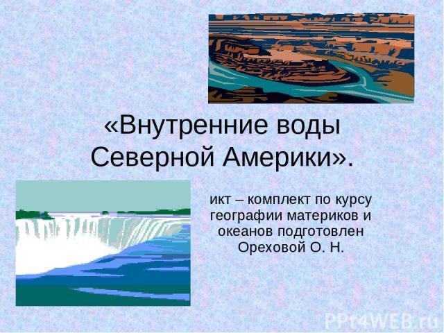 «Внутренние воды Северной Америки». икт – комплект по курсу географии материков и океанов подготовлен Ореховой О. Н.