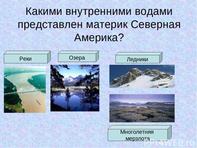 Какими внутренними водами представлен материк Северная Америка? Реки Озера Ледники Многолетняя мерзлота