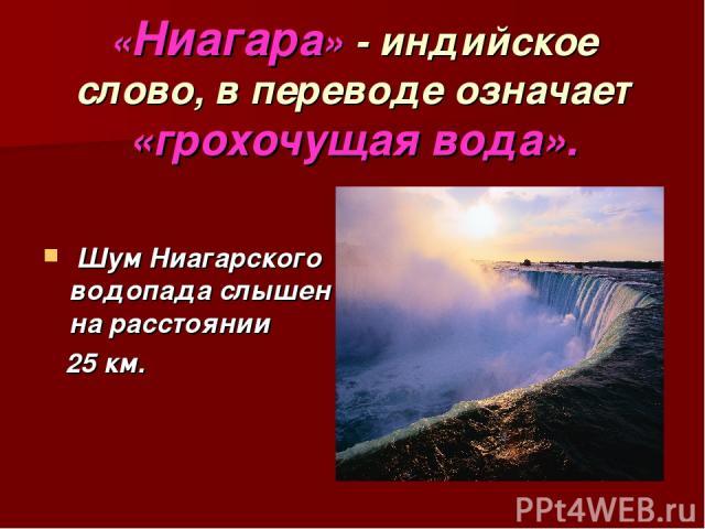 Шум Ниагарского водопада слышен на расстоянии 25 км. «Ниагара» - индийское слово, в переводе означает «грохочущая вода».