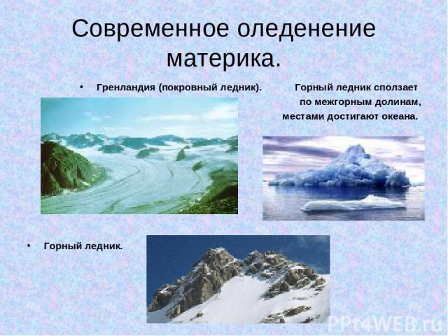 Современное оледенение материка. Гренландия (покровный ледник). Горный ледник сползает по межгорным долинам, местами достигают океана. Горный ледник.