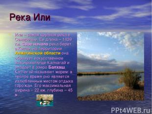 Река Или Или – самая крупная река в Семиречье. Ее длина – 1439 км. Свое начало р
