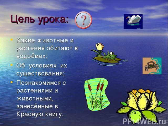 Цель урока: Какие животные и растения обитают в водоёмах; Об условиях их существования; Познакомимся с растениями и животными, занесённые в Красную книгу.