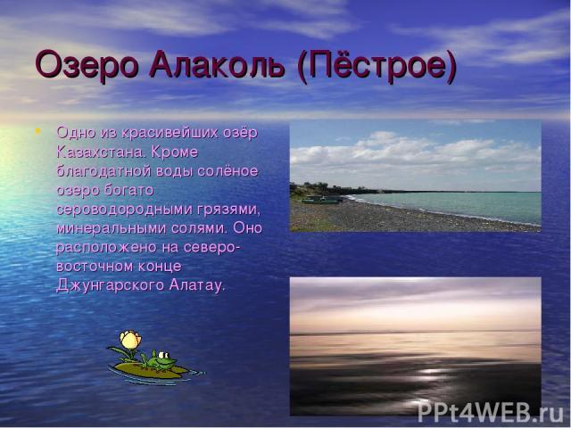 Озеро Алаколь (Пёстрое) Одно из красивейших озёр Казахстана. Кроме благодатной воды солёное озеро богато сероводородными грязями, минеральными солями. Оно расположено на северо-восточном конце Джунгарского Алатау.