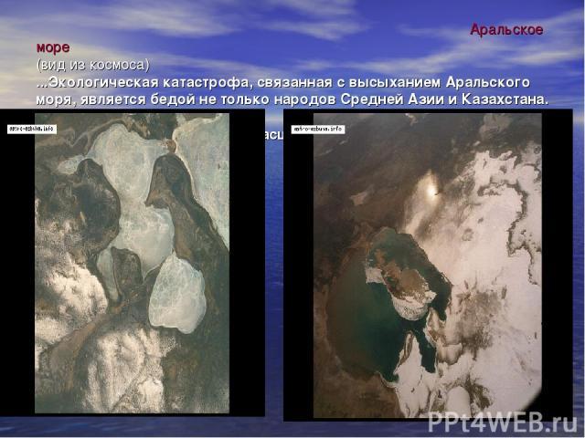 Аральское море (вид из космоса) ...Экологическая катастрофа, связанная с высыханием Аральского моря, является бедой не только народов Средней Азии и Казахстана. Это катастрофа глобального масштаба