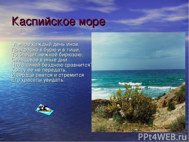 Каспийское море А море каждый день иное, Прекрасно в бурю и в тиши, То блещет нежной бирюзою, Свинцовое в иные дни. Что с синей бездною сравнится? Красу ее не передать. И сердце рвется и стремится Его красоты увидать.