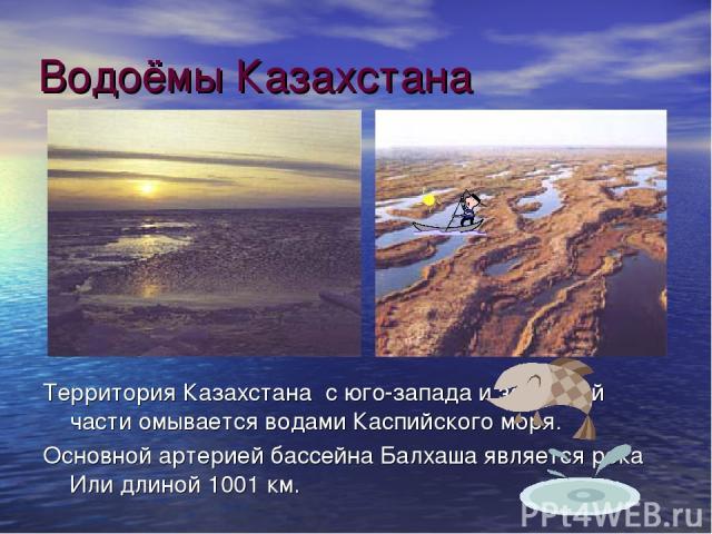 Водоёмы Казахстана Территория Казахстана с юго-запада и западной части омывается водами Каспийского моря. Основной артерией бассейна Балхаша является река Или длиной 1001 км.