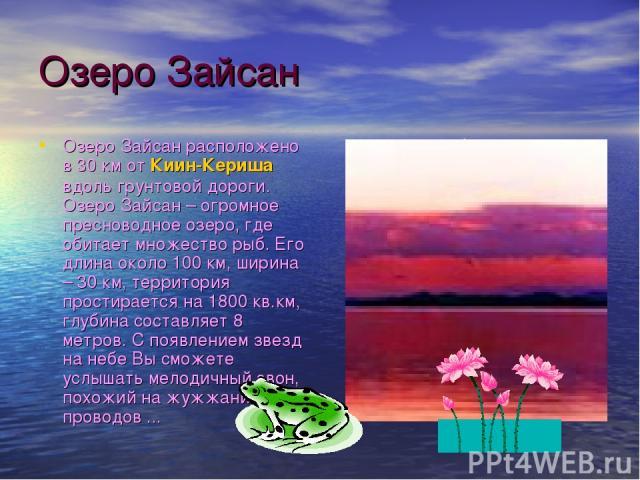 Озеро Зайсан Озеро Зайсан расположено в 30 км от Киин-Кериша вдоль грунтовой дороги. Озеро Зайсан – огромное пресноводное озеро, где обитает множество рыб. Его длина около 100 км, ширина – 30 км, территория простирается на 1800 кв.км, глубина состав…