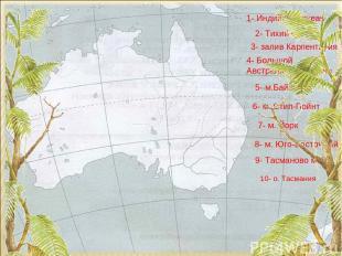 10- о. Тасмания 1- Индийский океан 2- Тихий океан 3- залив Карпентария 4- Большо