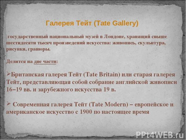 Галерея Тейт (Tate Gallery) государственный национальный музей в Лондоне, хранящий свыше шестидесяти тысяч произведений искусства: живопись, скульптура, рисунки, гравюры. Делится на две части: Британская галерея Тейт (Tate Britain) или старая галере…