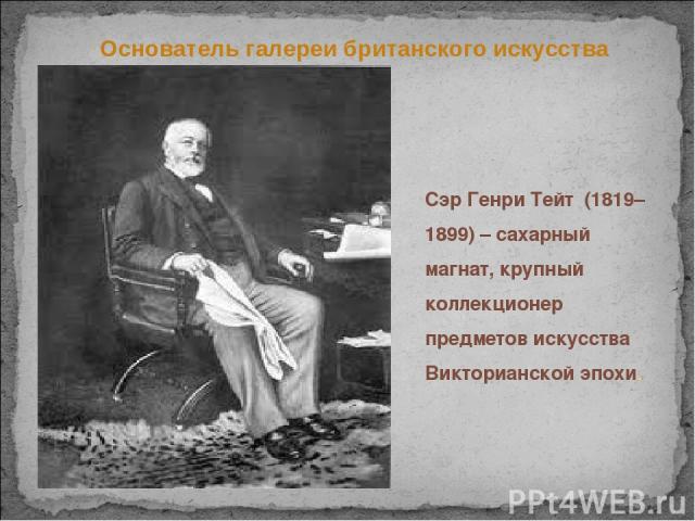 Сэр Генри Тейт (1819–1899) – сахарный магнат, крупный коллекционер предметов искусства Викторианской эпохи. Основатель галереи британского искусства