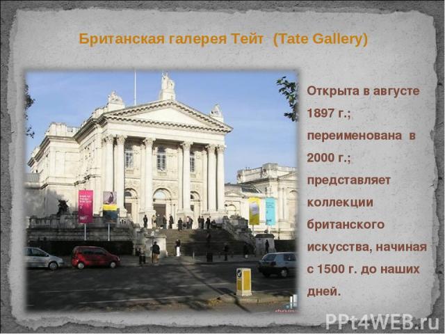 Британская галерея Тейт (Tate Gallery) Открыта в августе 1897 г.; переименована в 2000 г.; представляет коллекции британского искусства, начиная с 1500 г. до наших дней.