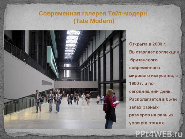 Открыта в 2000 г. Выставляет коллекции британского современного мирового искусства, с 1900 г. и по сегодняшний день. Располагается в 85-ти залах разных размеров на разных уровнях-этажах. Современная галерея Тейт-модерн (Tate Modern)