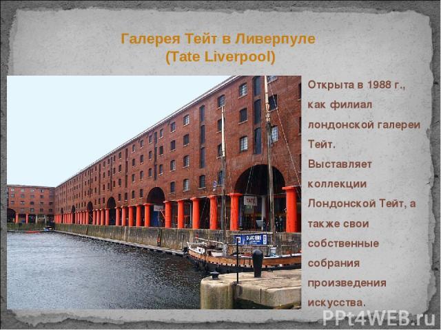 Открыта в 1988 г., как филиал лондонской галереи Тейт. Выставляет коллекции Лондонской Тейт, а также свои собственные собрания произведения искусства. Галерея Тейт в Ливерпуле (Tate Liverpool)