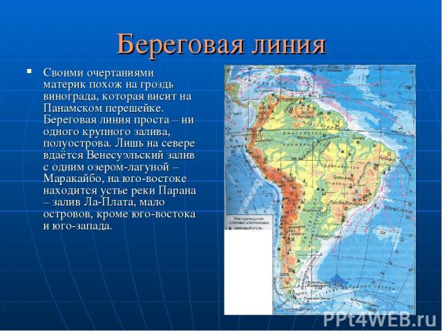 Береговая линия Своими очертаниями материк похож на гроздь винограда, которая висит на Панамском перешейке. Береговая линия проста – ни одного крупного залива, полуострова. Лишь на севере вдаётся Венесуэльский залив с одним озером-лагуной – Маракайб…