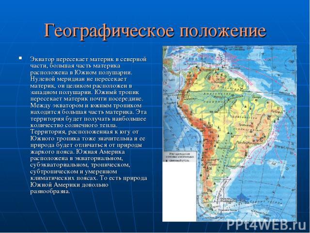 Географическое положение Экватор пересекает материк в северной части, большая часть материка расположена в Южном полушарии. Нулевой меридиан не пересекает материк, он целиком расположен в западном полушарии. Южный тропик пересекает материк почти пос…