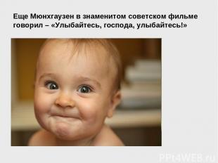 Еще Мюнхгаузен в знаменитом советском фильме говорил – «Улыбайтесь, господа, улы