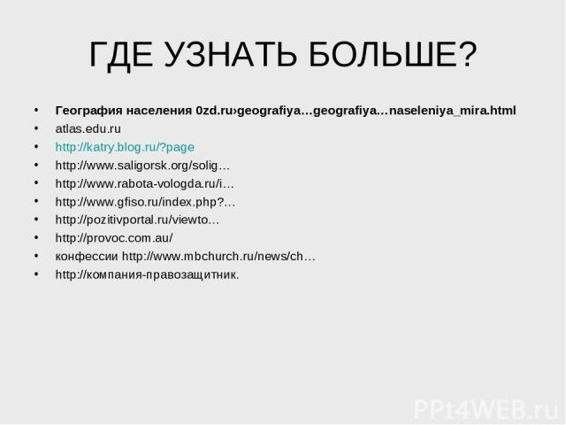 ГДЕ УЗНАТЬ БОЛЬШЕ? География населения 0zd.ru›geografiya…geografiya…naseleniya_mira.html atlas.edu.ru http://katry.blog.ru/?page http://www.saligorsk.org/solig… http://www.rabota-vologda.ru/i… http://www.gfiso.ru/index.php?… http://pozitivportal.ru/…