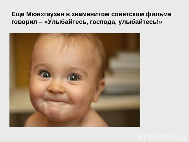 Еще Мюнхгаузен в знаменитом советском фильме говорил – «Улыбайтесь, господа, улыбайтесь!»