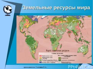 преподаватель: Головина Е.А. * Земельные ресурсы мира преподаватель: Головина Е.