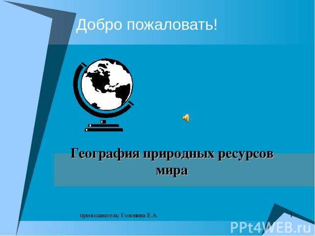 * преподаватель: Головина Е.А. Добро пожаловать! География природных ресурсов мира преподаватель: Головина Е.А.
