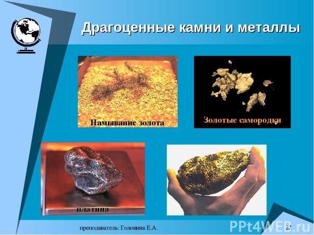преподаватель: Головина Е.А. * Драгоценные камни и металлы Намывание золота Золотые самородки платина преподаватель: Головина Е.А.