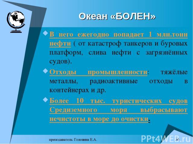 преподаватель: Головина Е.А. * Океан «БОЛЕН» В него ежегодно попадает 1 млн.тонн нефти ( от катастроф танкеров и буровых платформ, слива нефти с загрязнённых судов). Отходы промышленности: тяжёлые металлы, радиоактивные отходы в контейнерах и др. Бо…